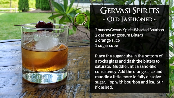 Gervasi Spirits Old Fashioned 2 ounces Gervasi Spirits Wheated Bourbon 2 dashes Angostura Bitters 1 orange slice 1 sugar cube Place the sugar cube in the bottom of a rocks glass and dash the bitters to saturate. Muddle until a sand-like consistency. Add the orange slice and muddle a little more to fully dissolve sugar. Top with bourbon and ice. Stir if desired.