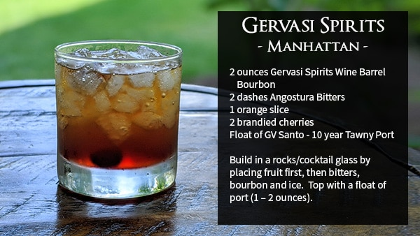 Gervasi Spirits - Manhattan - 2 ounces Gervasi Spirits Wine Barrel 2 Bourbon 2 dashes Angostura Bitters 1 orange slice 2 brandied cherries Float of GV Santo - 10 year Tawny Port Build in a rocks/cocktail glass by placing fruit first, then bitters, bourbon and ice. Top with a float of port (1 – 2 ounces).